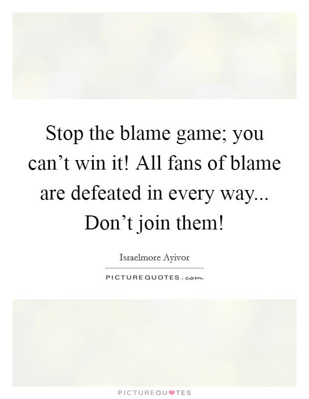 Stop the blame game; you can't win it! All fans of blame are defeated in every way... Don't join them! Picture Quote #1