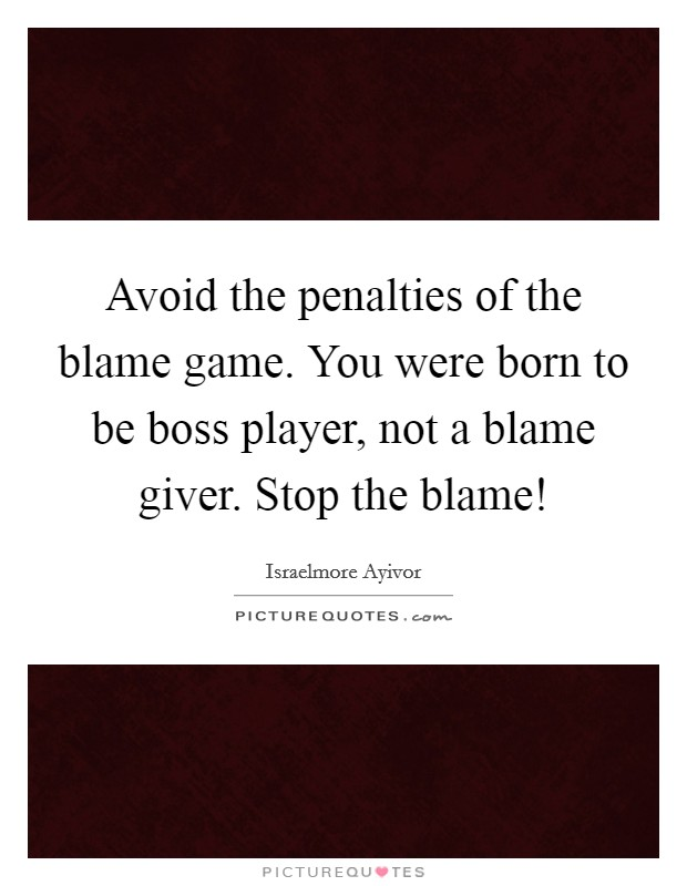 Avoid the penalties of the blame game. You were born to be boss player, not a blame giver. Stop the blame! Picture Quote #1