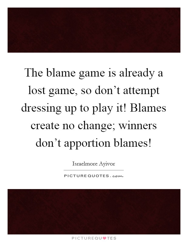 The blame game is already a lost game, so don't attempt dressing up to play it! Blames create no change; winners don't apportion blames! Picture Quote #1
