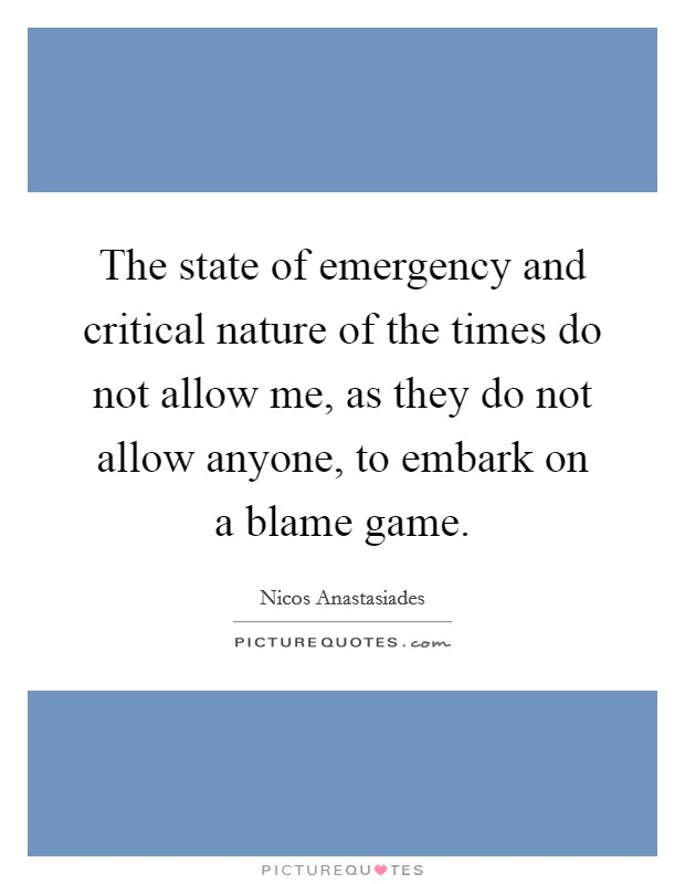 The state of emergency and critical nature of the times do not allow me, as they do not allow anyone, to embark on a blame game Picture Quote #1