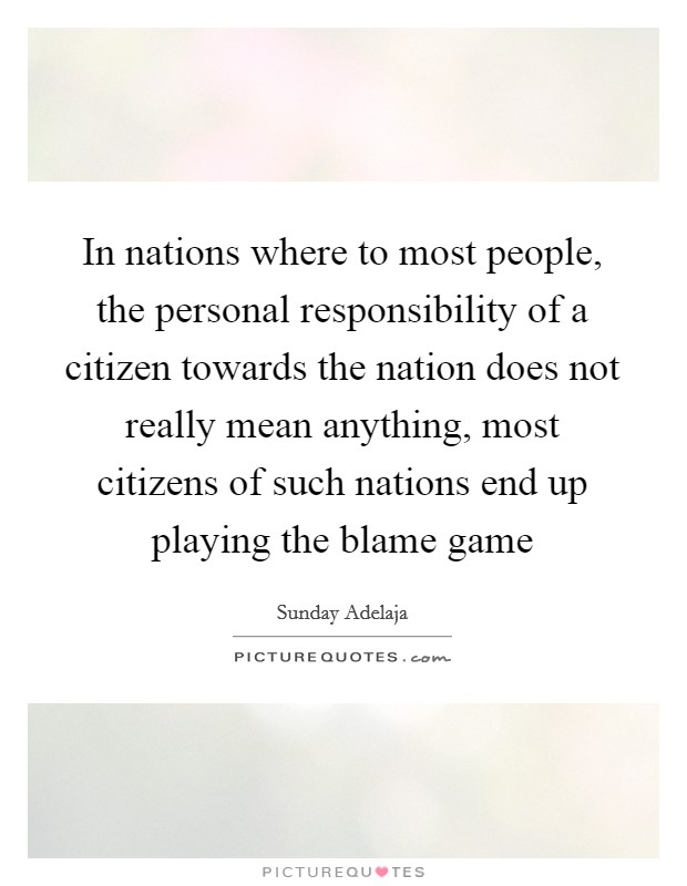 In nations where to most people, the personal responsibility of a citizen towards the nation does not really mean anything, most citizens of such nations end up playing the blame game Picture Quote #1