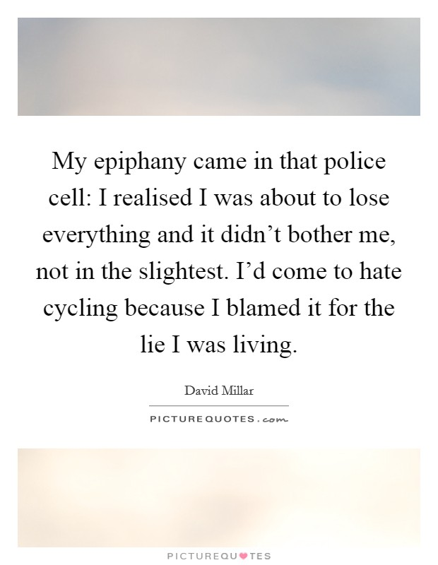 My epiphany came in that police cell: I realised I was about to lose everything and it didn't bother me, not in the slightest. I'd come to hate cycling because I blamed it for the lie I was living Picture Quote #1