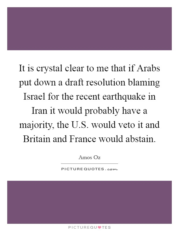 It is crystal clear to me that if Arabs put down a draft resolution blaming Israel for the recent earthquake in Iran it would probably have a majority, the U.S. would veto it and Britain and France would abstain Picture Quote #1
