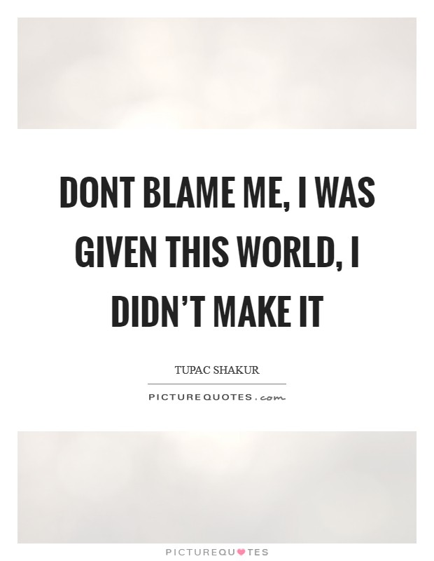 Dont blame me, I was given this world, I didn't make it Picture Quote #1