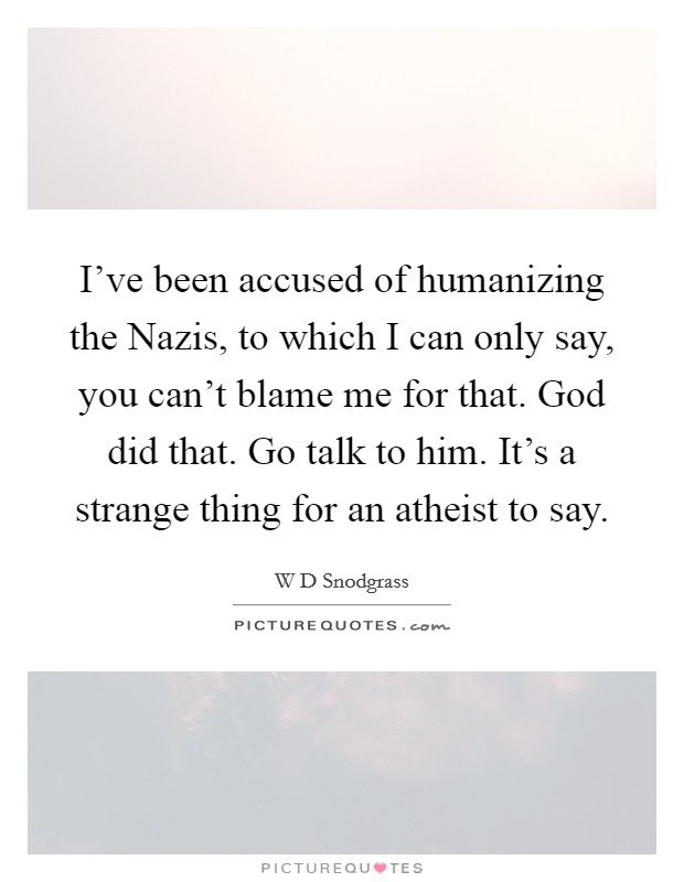 I've been accused of humanizing the Nazis, to which I can only say, you can't blame me for that. God did that. Go talk to him. It's a strange thing for an atheist to say Picture Quote #1