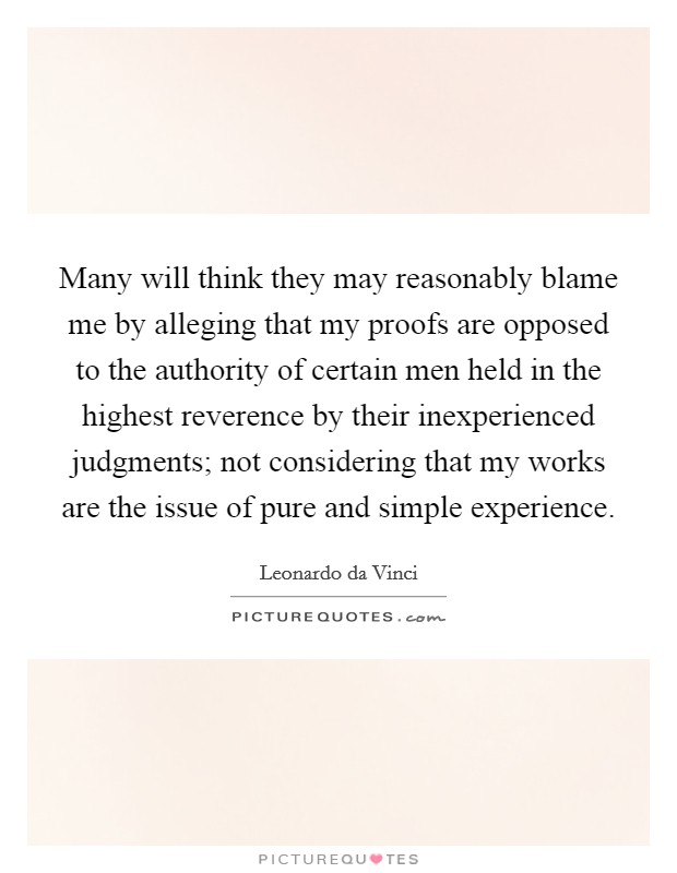 Many will think they may reasonably blame me by alleging that my proofs are opposed to the authority of certain men held in the highest reverence by their inexperienced judgments; not considering that my works are the issue of pure and simple experience. Picture Quote #1