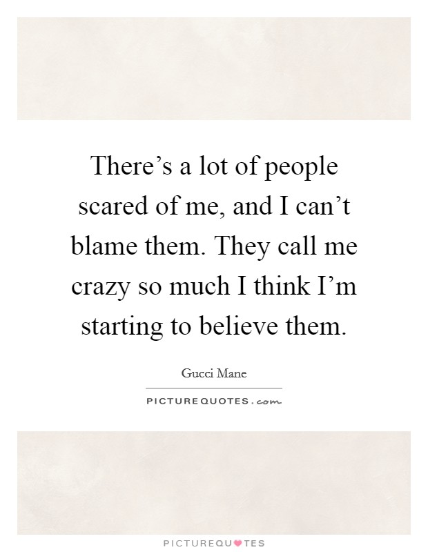 There's a lot of people scared of me, and I can't blame them. They call me crazy so much I think I'm starting to believe them Picture Quote #1