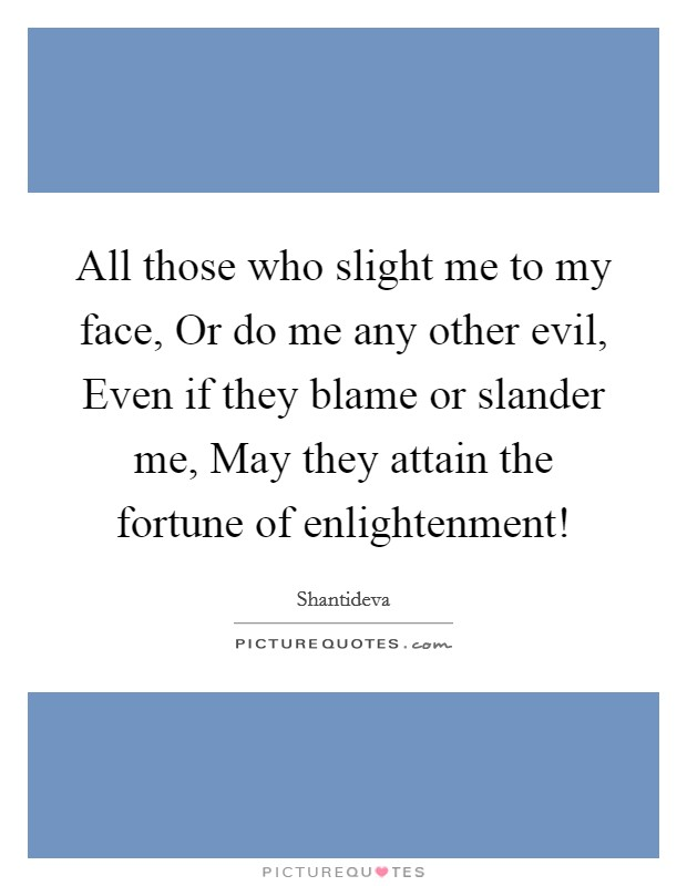 All those who slight me to my face, Or do me any other evil, Even if they blame or slander me, May they attain the fortune of enlightenment! Picture Quote #1