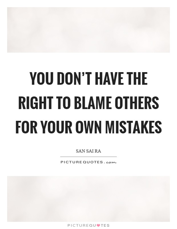 You don't have the right to blame others for your own mistakes Picture Quote #1