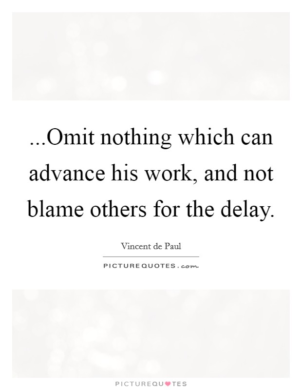 ...Omit nothing which can advance his work, and not blame others for the delay Picture Quote #1