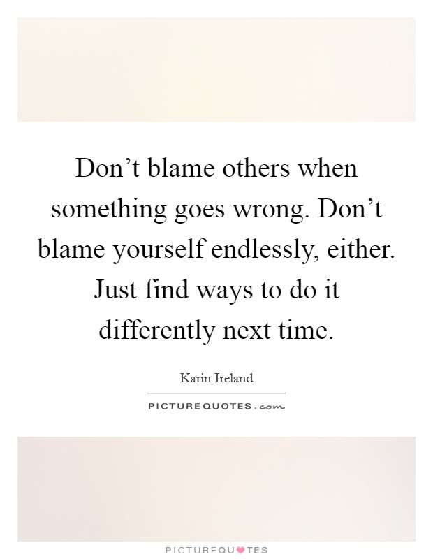Don't blame others when something goes wrong. Don't blame yourself endlessly, either. Just find ways to do it differently next time Picture Quote #1
