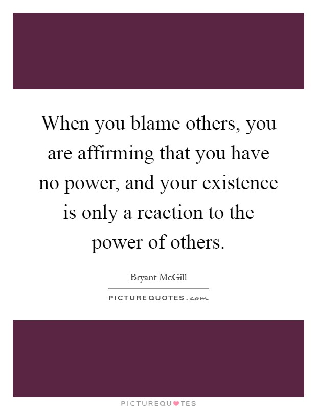 When you blame others, you are affirming that you have no power, and your existence is only a reaction to the power of others Picture Quote #1