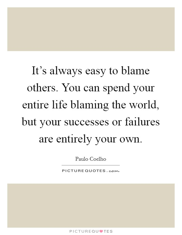 It's always easy to blame others. You can spend your entire life blaming the world, but your successes or failures are entirely your own Picture Quote #1