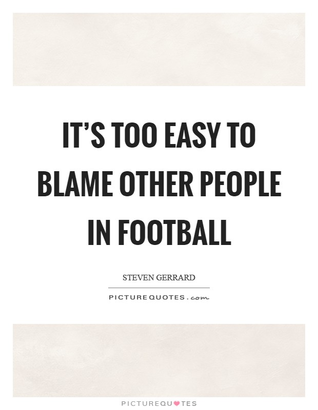 It's too easy to blame other people in football Picture Quote #1