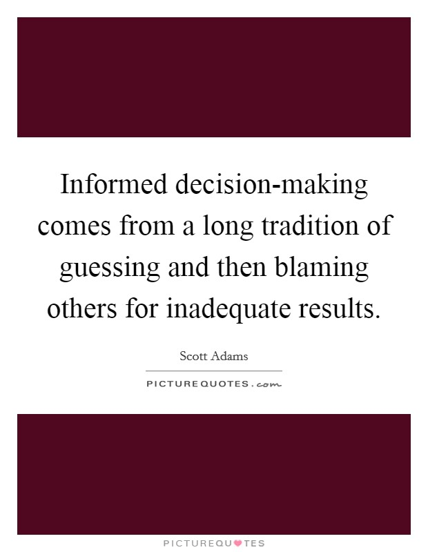 Informed decision-making comes from a long tradition of guessing and then blaming others for inadequate results Picture Quote #1