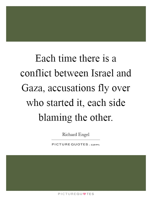 Each time there is a conflict between Israel and Gaza, accusations fly over who started it, each side blaming the other Picture Quote #1