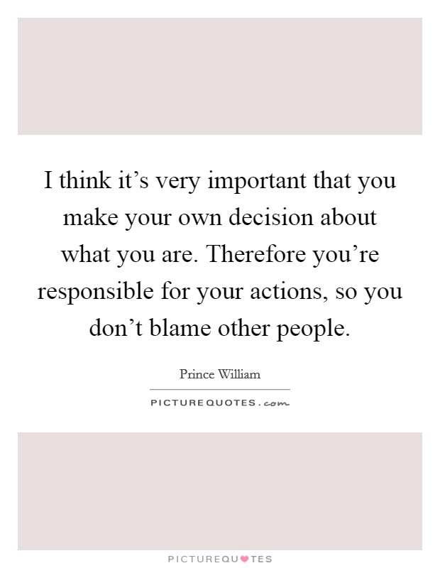 I think it's very important that you make your own decision about what you are. Therefore you're responsible for your actions, so you don't blame other people Picture Quote #1