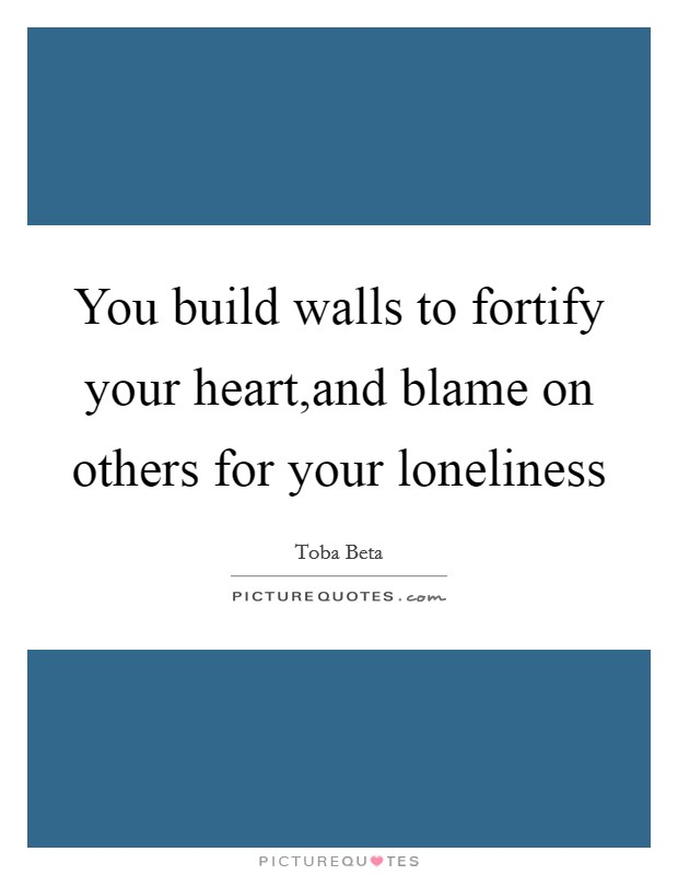 You build walls to fortify your heart,and blame on others for your loneliness Picture Quote #1