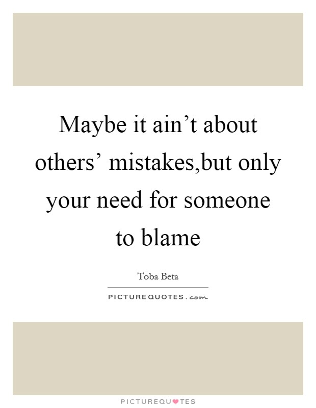 Maybe it ain't about others' mistakes,but only your need for someone to blame Picture Quote #1