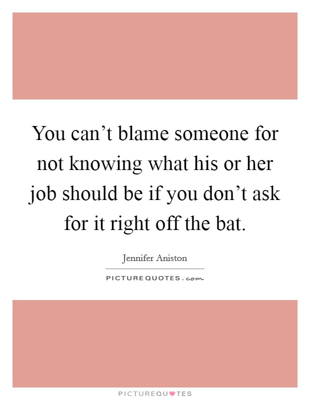 You can't blame someone for not knowing what his or her job should be if you don't ask for it right off the bat Picture Quote #1