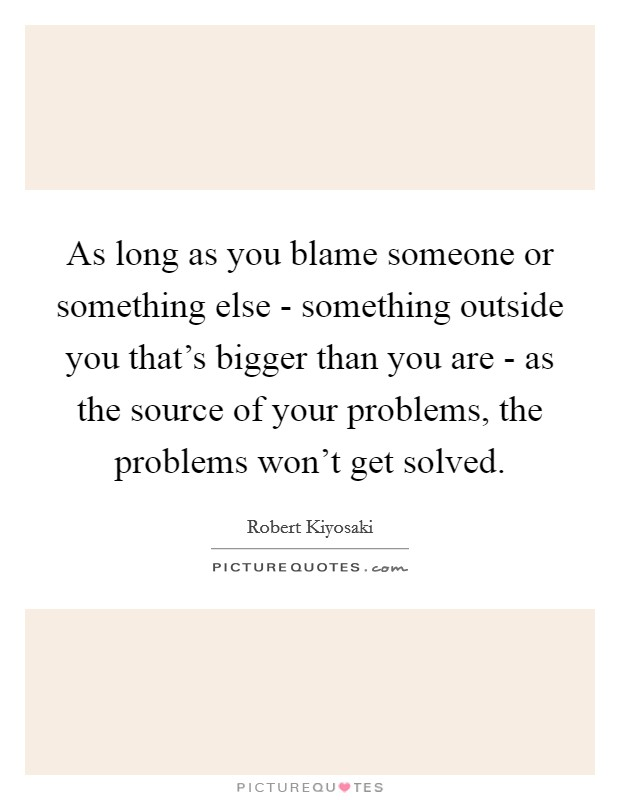 As long as you blame someone or something else - something outside you that's bigger than you are - as the source of your problems, the problems won't get solved Picture Quote #1