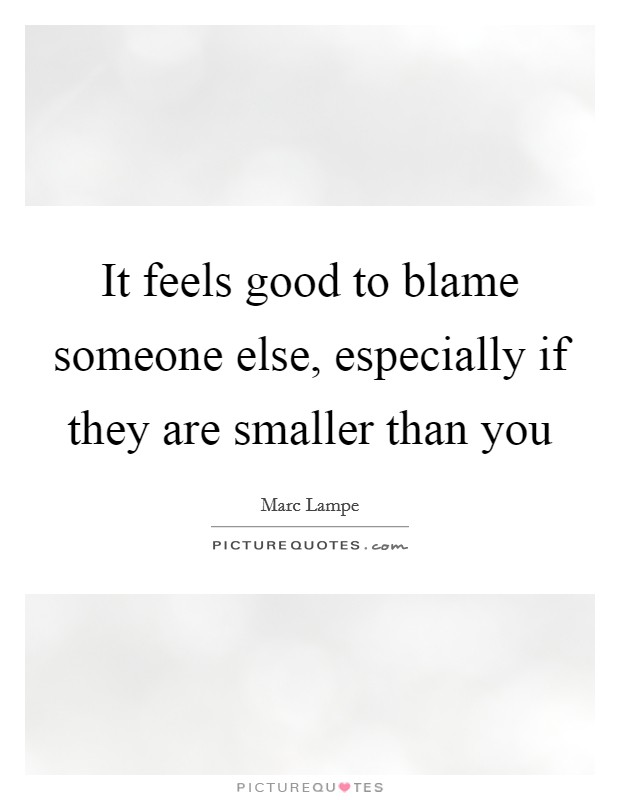 It feels good to blame someone else, especially if they are smaller than you Picture Quote #1