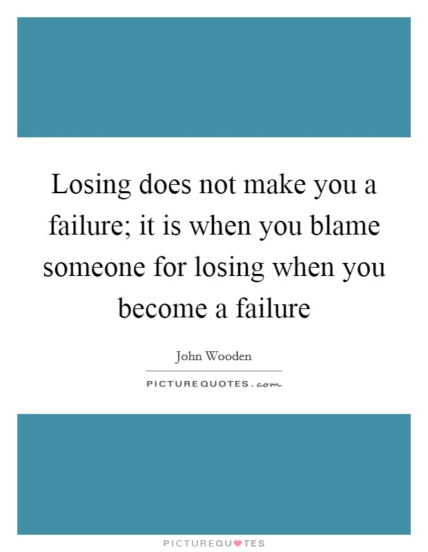 Losing does not make you a failure; it is when you blame someone for losing when you become a failure Picture Quote #1