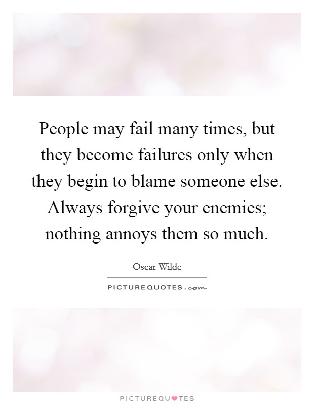 People may fail many times, but they become failures only when they begin to blame someone else. Always forgive your enemies; nothing annoys them so much Picture Quote #1