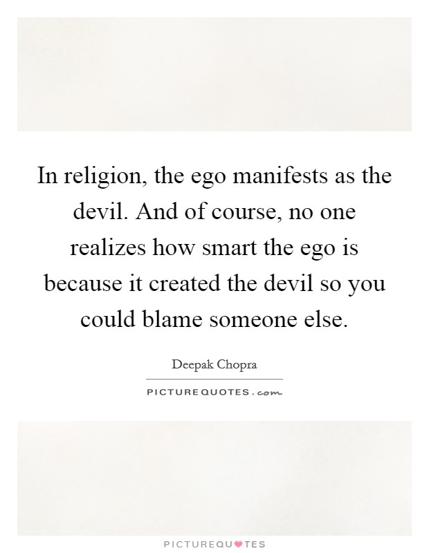 In religion, the ego manifests as the devil. And of course, no one realizes how smart the ego is because it created the devil so you could blame someone else Picture Quote #1