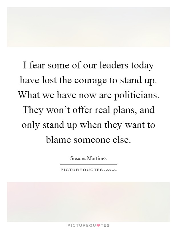 Stand Designs Quotes : I fear some of our leaders today have lost the courage to