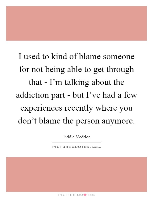 I used to kind of blame someone for not being able to get through that - I'm talking about the addiction part - but I've had a few experiences recently where you don't blame the person anymore Picture Quote #1