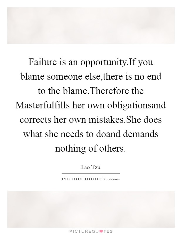 Failure is an opportunity.If you blame someone else,there is no end to the blame.Therefore the Masterfulfills her own obligationsand corrects her own mistakes.She does what she needs to doand demands nothing of others. Picture Quote #1