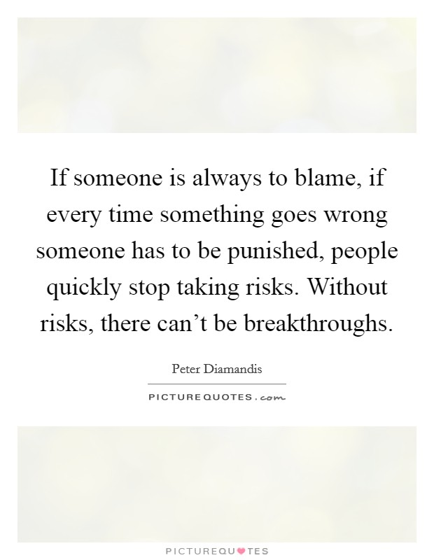 If someone is always to blame, if every time something goes wrong someone has to be punished, people quickly stop taking risks. Without risks, there can't be breakthroughs Picture Quote #1