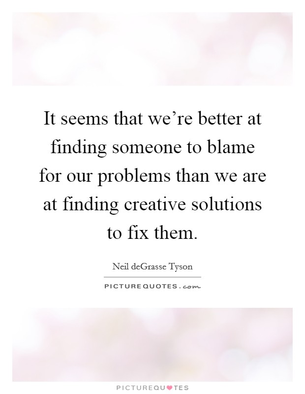 It seems that we're better at finding someone to blame for our problems than we are at finding creative solutions to fix them Picture Quote #1