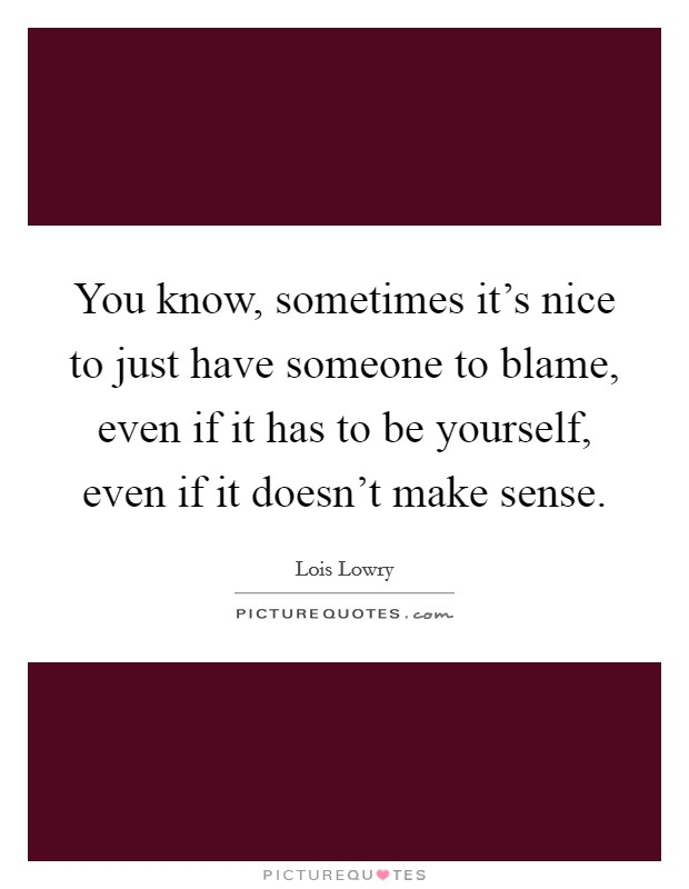 You know, sometimes it's nice to just have someone to blame, even if it has to be yourself, even if it doesn't make sense Picture Quote #1