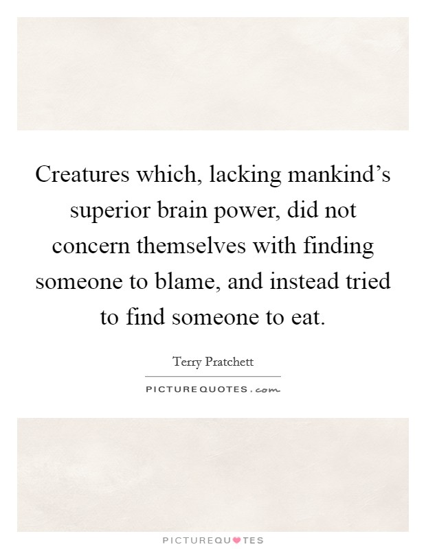 Creatures which, lacking mankind's superior brain power, did not concern themselves with finding someone to blame, and instead tried to find someone to eat Picture Quote #1