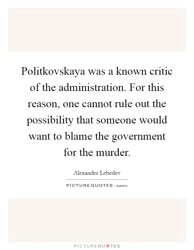 Politkovskaya was a known critic of the administration. For this reason, one cannot rule out the possibility that someone would want to blame the government for the murder Picture Quote #1