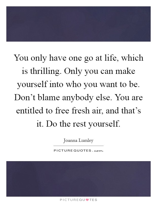 You only have one go at life, which is thrilling. Only you can make yourself into who you want to be. Don't blame anybody else. You are entitled to free fresh air, and that's it. Do the rest yourself Picture Quote #1