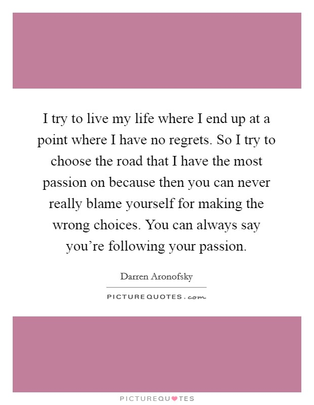 I try to live my life where I end up at a point where I have no regrets. So I try to choose the road that I have the most passion on because then you can never really blame yourself for making the wrong choices. You can always say you're following your passion Picture Quote #1