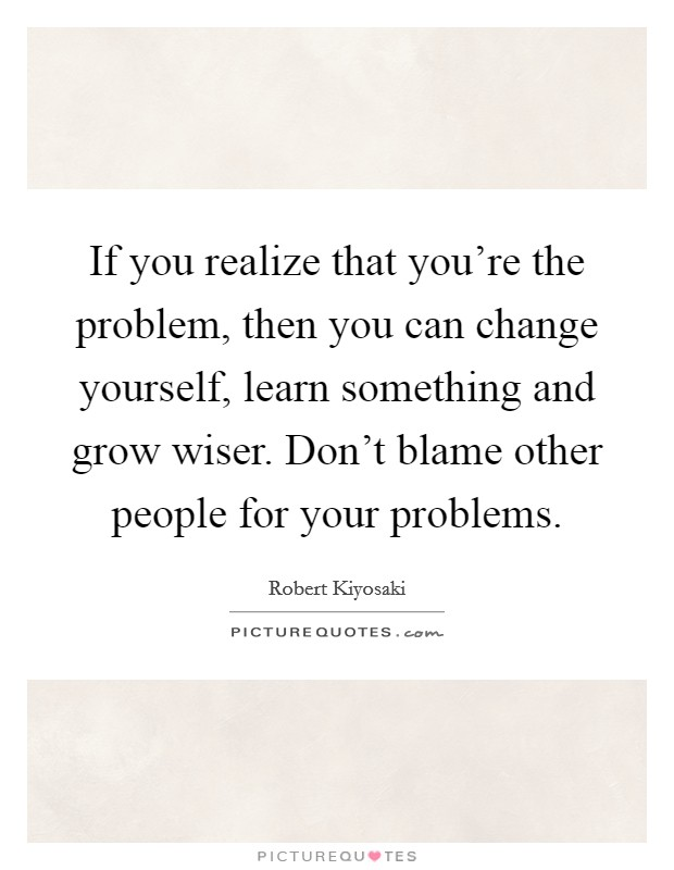 If you realize that you're the problem, then you can change yourself, learn something and grow wiser. Don't blame other people for your problems Picture Quote #1