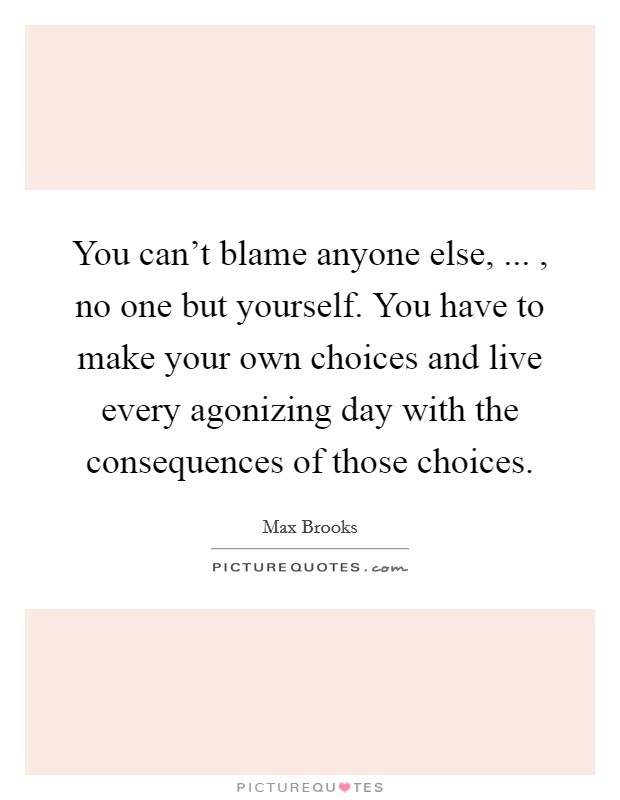 You can't blame anyone else, ... , no one but yourself. You have to make your own choices and live every agonizing day with the consequences of those choices Picture Quote #1