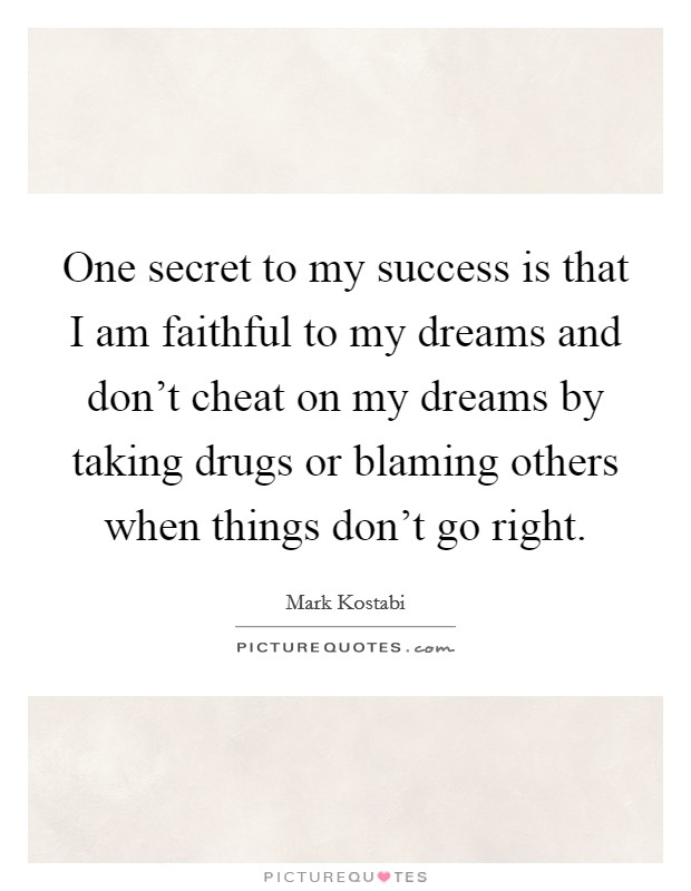 One secret to my success is that I am faithful to my dreams and don't cheat on my dreams by taking drugs or blaming others when things don't go right. Picture Quote #1