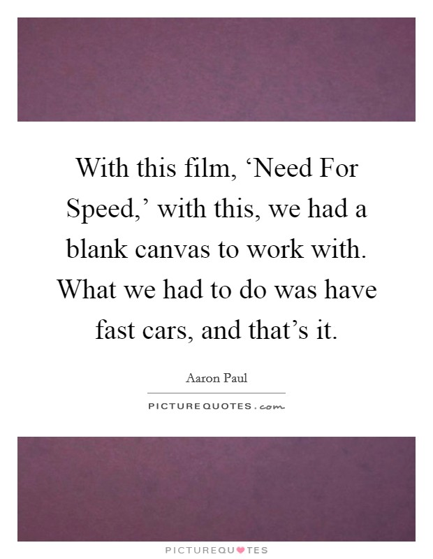With this film, 'Need For Speed,' with this, we had a blank canvas to work with. What we had to do was have fast cars, and that's it Picture Quote #1