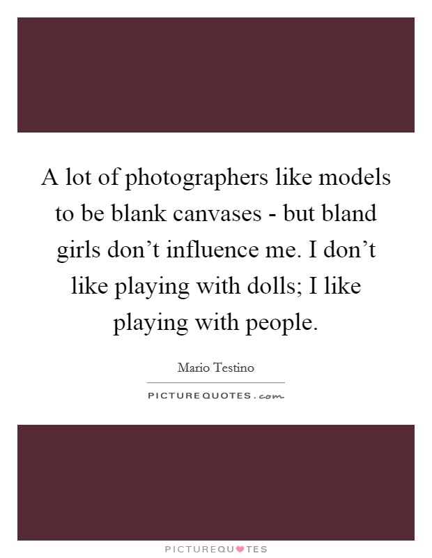A lot of photographers like models to be blank canvases - but bland girls don't influence me. I don't like playing with dolls; I like playing with people Picture Quote #1
