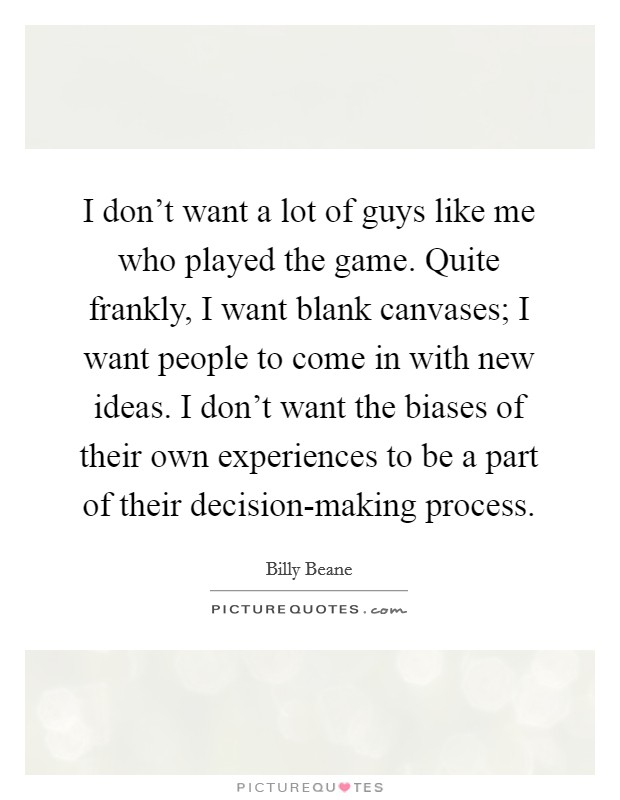 I don't want a lot of guys like me who played the game. Quite frankly, I want blank canvases; I want people to come in with new ideas. I don't want the biases of their own experiences to be a part of their decision-making process Picture Quote #1