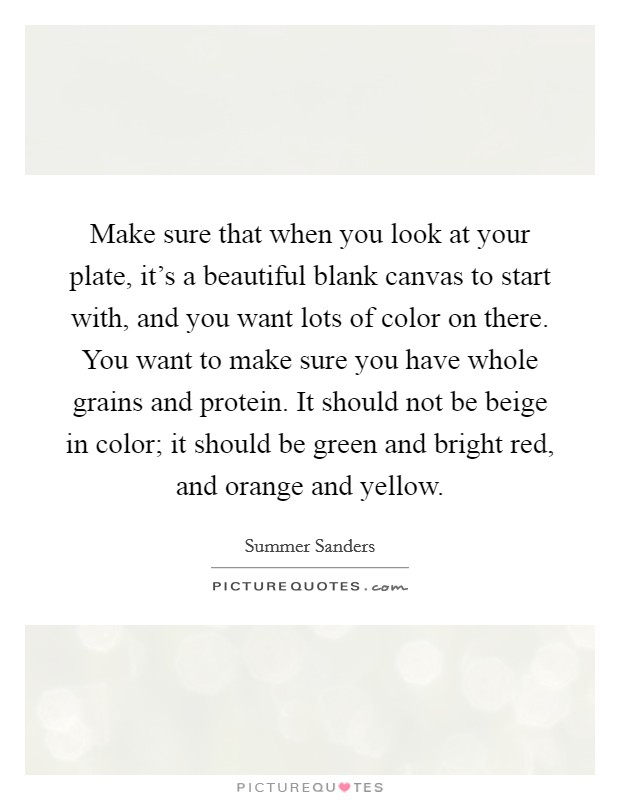 Make sure that when you look at your plate, it's a beautiful blank canvas to start with, and you want lots of color on there. You want to make sure you have whole grains and protein. It should not be beige in color; it should be green and bright red, and orange and yellow Picture Quote #1