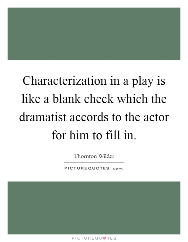 Characterization in a play is like a blank check which the dramatist accords to the actor for him to fill in Picture Quote #1