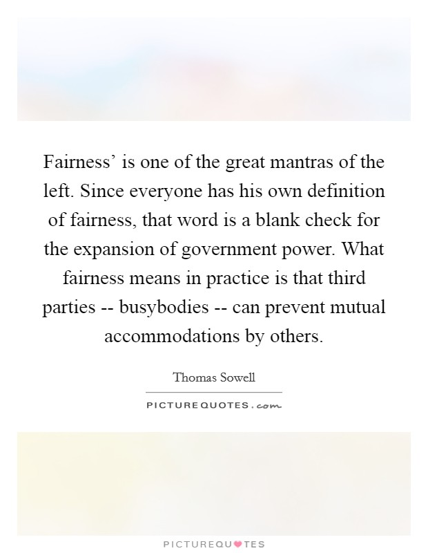 Fairness' is one of the great mantras of the left. Since everyone has his own definition of fairness, that word is a blank check for the expansion of government power. What fairness means in practice is that third parties -- busybodies -- can prevent mutual accommodations by others Picture Quote #1
