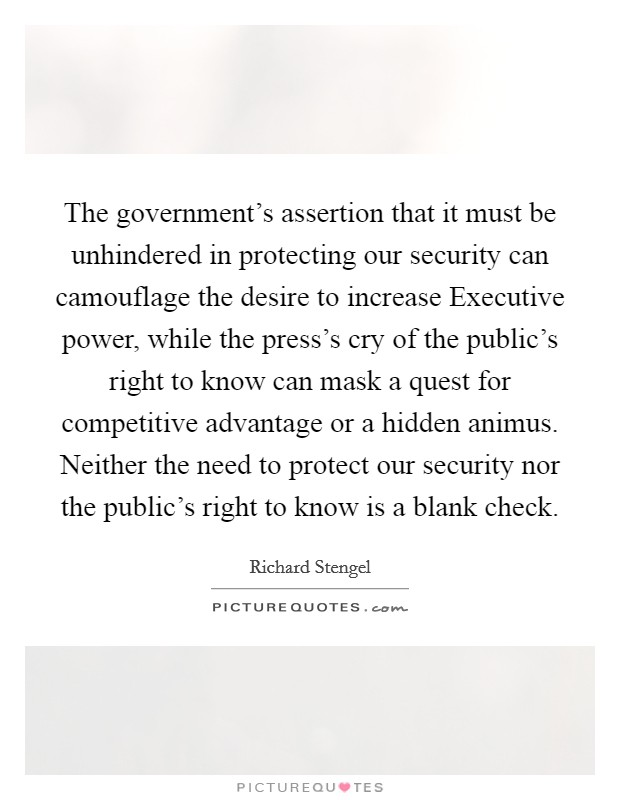 The government's assertion that it must be unhindered in protecting our security can camouflage the desire to increase Executive power, while the press's cry of the public's right to know can mask a quest for competitive advantage or a hidden animus. Neither the need to protect our security nor the public's right to know is a blank check. Picture Quote #1