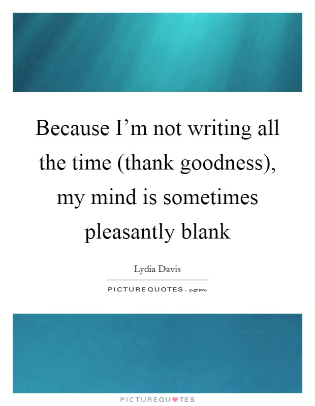 Because I'm not writing all the time (thank goodness), my mind is sometimes pleasantly blank Picture Quote #1